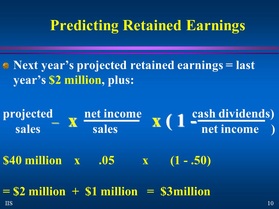 10 IIS Predicting Retained Earnings Next year's projected retained earnings = last year's $2 million, plus: projected net income cash dividends) sales sales net income ) $40 million x.05 x(1 -.50) = $2 million + $1 million = $3million – x x ( 1 -