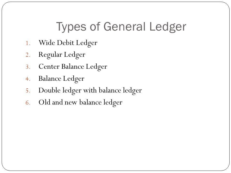 Types of General Ledger 1. Wide Debit Ledger 2. Regular Ledger 3. Center Balance Ledger 4. Balance Ledger 5. Double ledger with balance ledger 6. Old
