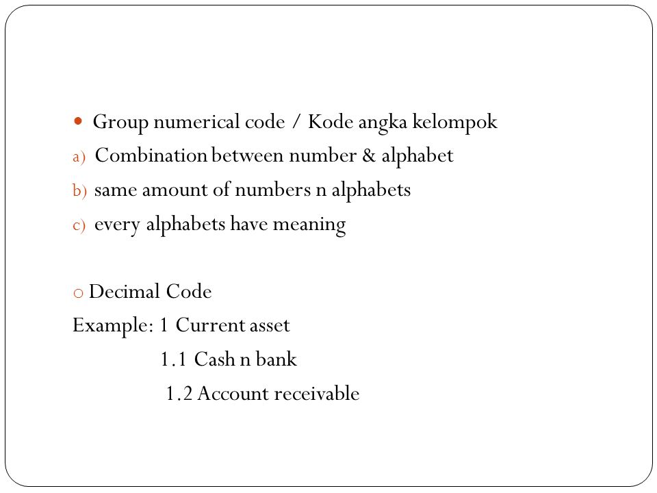 Group numerical code / Kode angka kelompok a) Combination between number & alphabet b) same amount of numbers n alphabets c) every alphabets have meaning o Decimal Code Example: 1 Current asset 1.1 Cash n bank 1.2 Account receivable