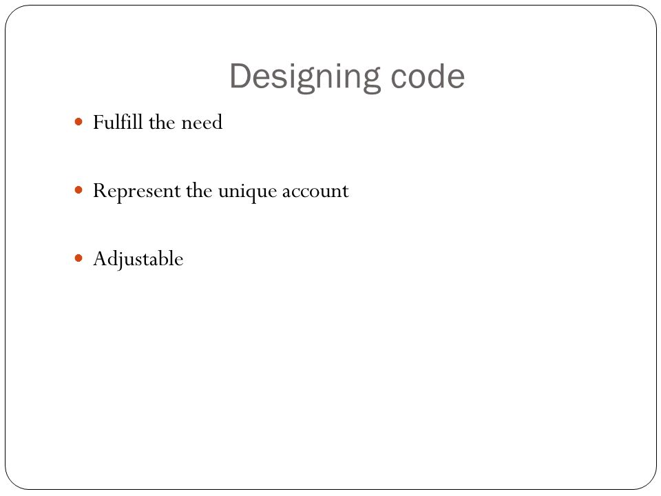 Designing code Fulfill the need Represent the unique account Adjustable