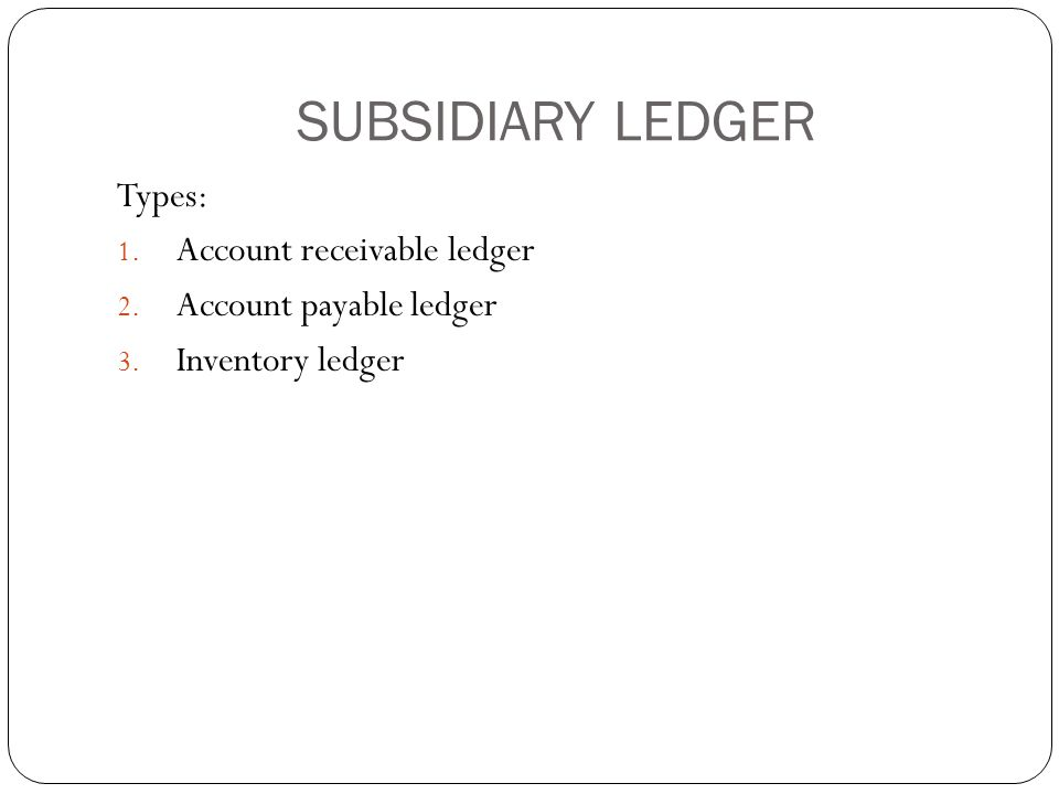 SUBSIDIARY LEDGER Types: 1. Account receivable ledger 2. Account payable ledger 3. Inventory ledger