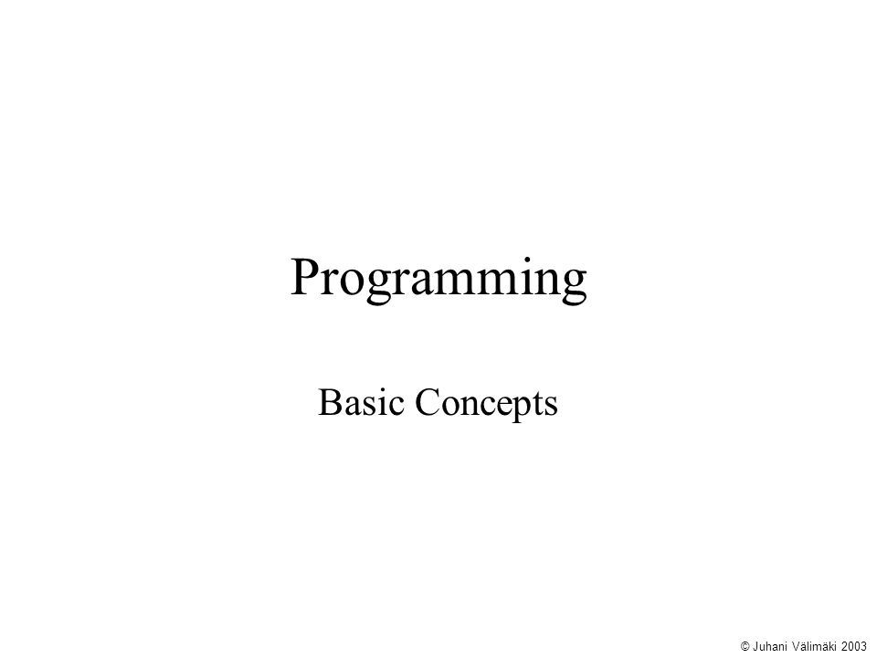 Learning Goals General principles, that help to create robust, understandable programs that are easy to modify Solving problems with the programs Using flowcharts to describe the logic of a program Basic Java programming © Juhani Välimäki 2003