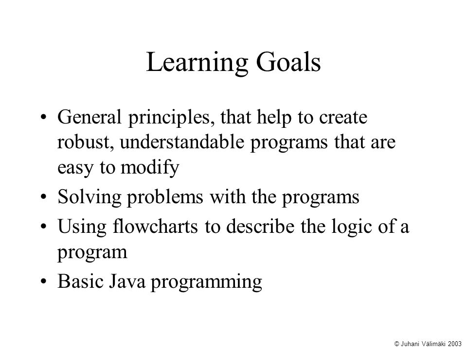 Learning Goals General principles, that help to create robust, understandable programs that are easy to modify Solving problems with the programs Usin