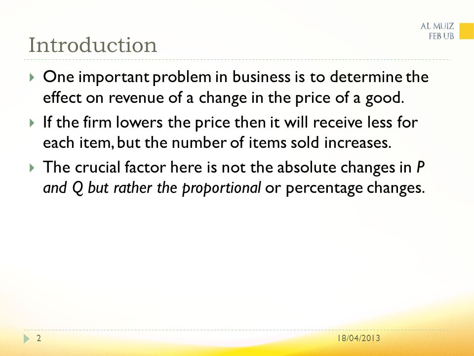 Introduction 18/04/20132  One important problem in business is to determine the effect on revenue of a change in the price of a good.  If the firm l