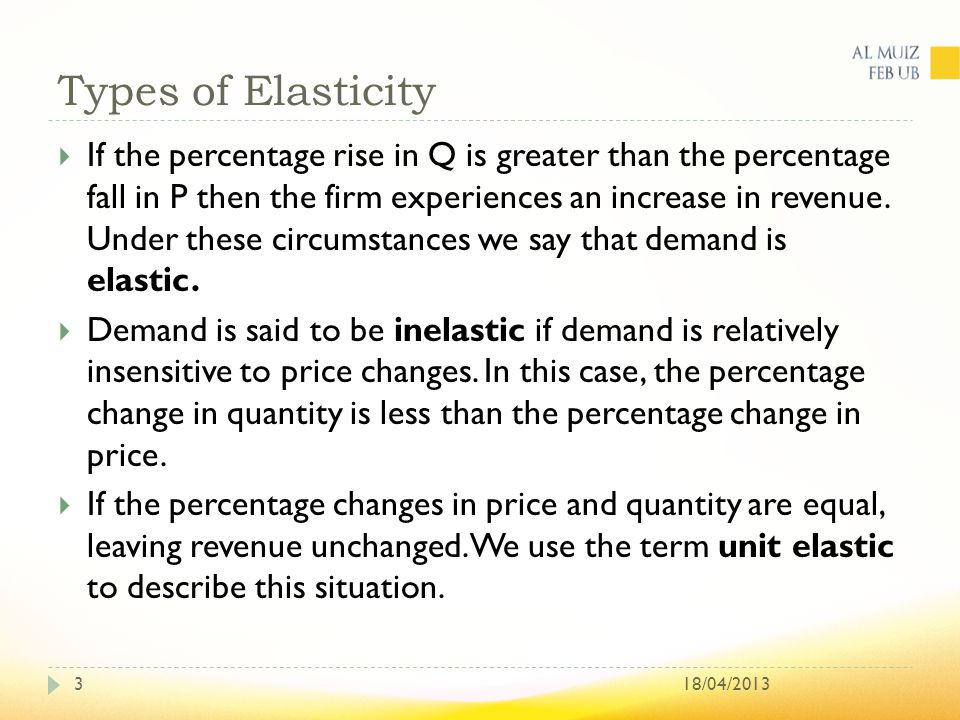 Types of Elasticity 18/04/20133  If the percentage rise in Q is greater than the percentage fall in P then the firm experiences an increase in revenue.