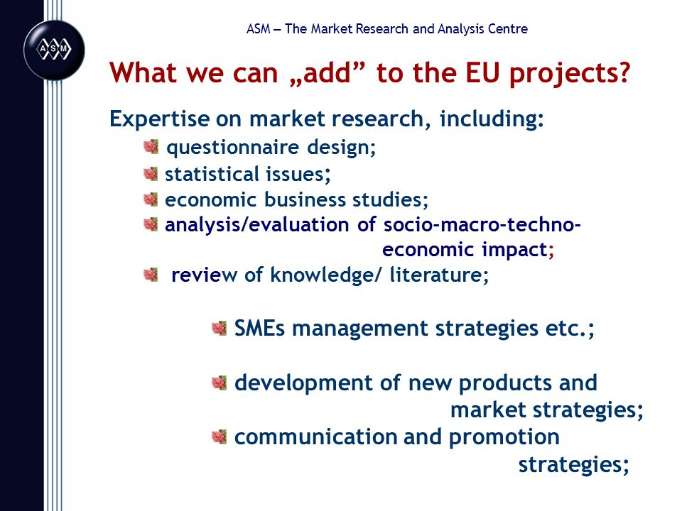 """ASM – The Market Research and Analysis Centre What we can """"add to the EU projects."""