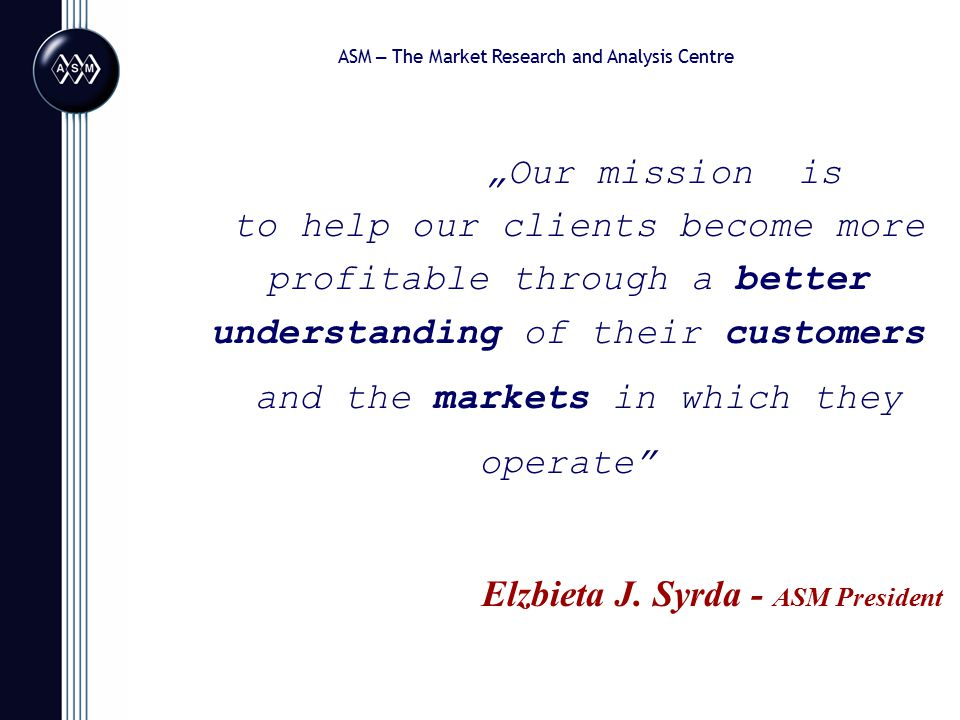 """""""Our mission is to help our clients become more profitable through a better understanding of their customers and the markets in which they operate Elzbieta J."""