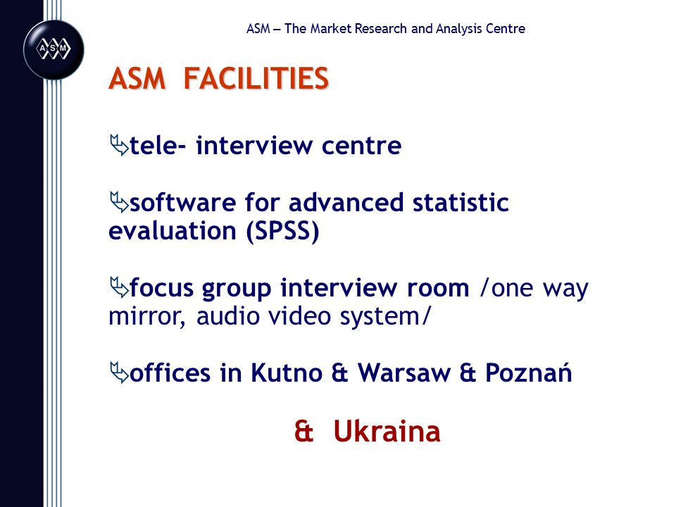 ASM – The Market Research and Analysis Centre ASM FACILITIES  tele- interview centre  software for advanced statistic evaluation (SPSS)  focus group interview room /one way mirror, audio video system/  offices in Kutno & Warsaw & Poznań & Ukraina