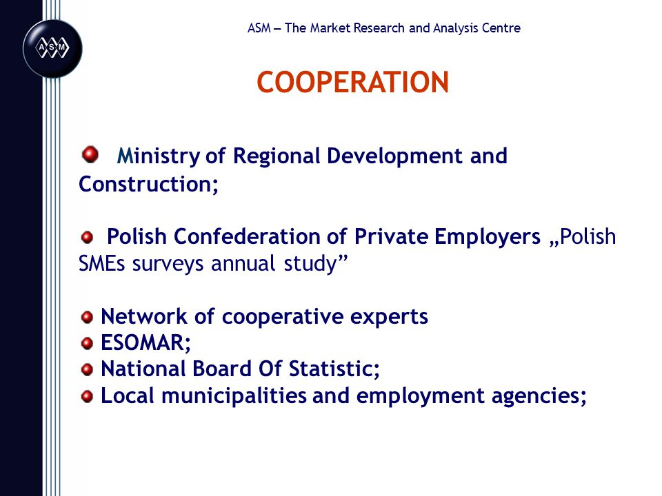 """ASM – The Market Research and Analysis Centre COOPERATION Ministry of Regional Development and Construction; Polish Confederation of Private Employers """"Polish SMEs surveys annual study Network of cooperative experts ESOMAR; National Board Of Statistic; Local municipalities and employment agencies;"""