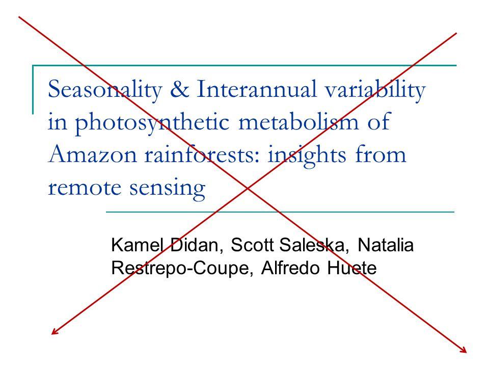 Seasonality & Interannual variability in photosynthetic metabolism of Amazon rainforests: insights from remote sensing Kamel Didan, Scott Saleska, Natalia Restrepo-Coupe, Alfredo Huete