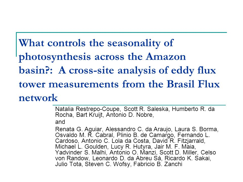 What controls the seasonality of photosynthesis across the Amazon basin : A cross-site analysis of eddy flux tower measurements from the Brasil Flux network Natalia Restrepo-Coupe, Scott R.