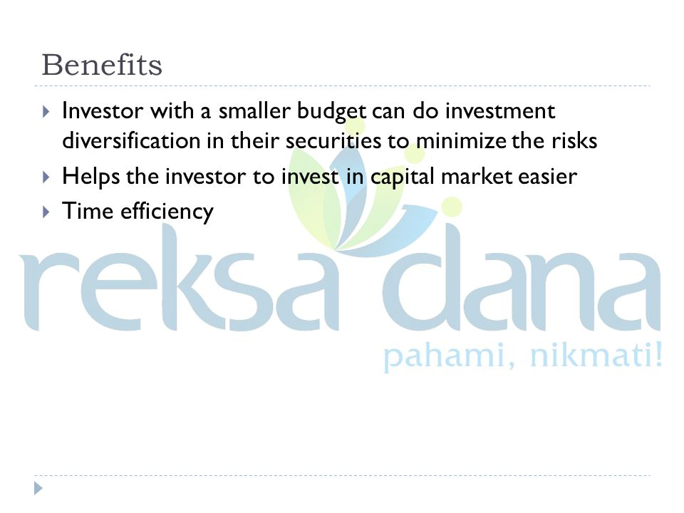 Benefits  Investor with a smaller budget can do investment diversification in their securities to minimize the risks  Helps the investor to invest in capital market easier  Time efficiency