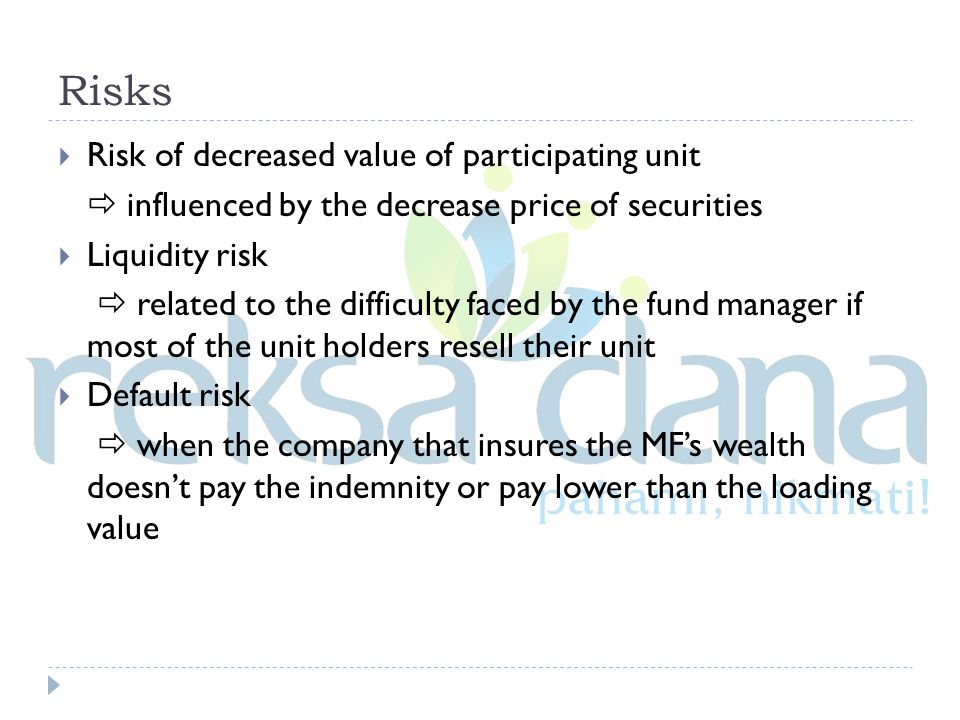 Risks  Risk of decreased value of participating unit  influenced by the decrease price of securities  Liquidity risk  related to the difficulty faced by the fund manager if most of the unit holders resell their unit  Default risk  when the company that insures the MF's wealth doesn't pay the indemnity or pay lower than the loading value