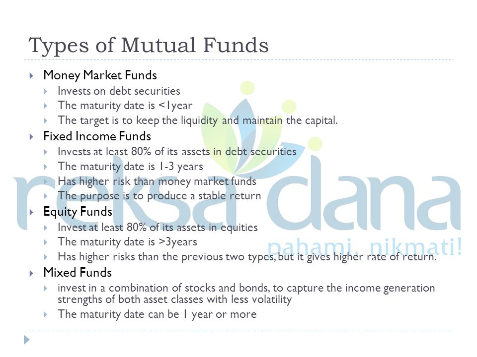 Types of Mutual Funds  Money Market Funds  Invests on debt securities  The maturity date is <1year  The target is to keep the liquidity and maintain the capital.