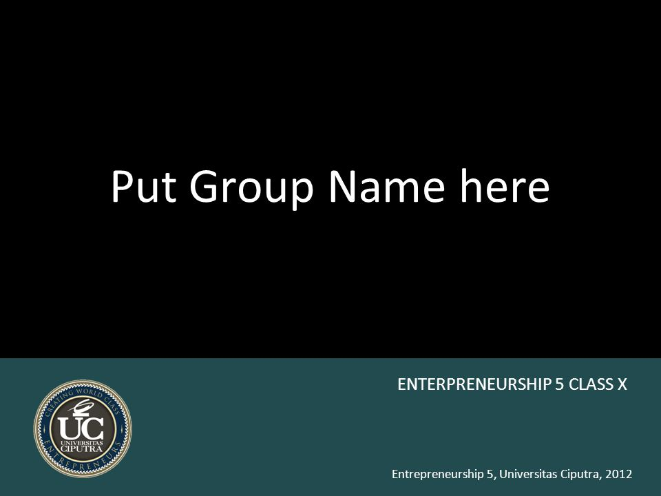Entrepreneurship 5, Universitas Ciputra, 2012 Put Group Name here ENTERPRENEURSHIP 5 CLASS X
