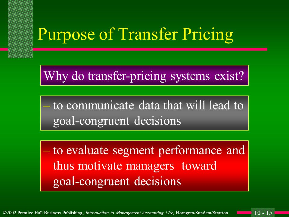 ©2002 Prentice Hall Business Publishing, Introduction to Management Accounting 12/e, Horngren/Sundem/Stratton 10 - 14 Transfer Prices l Transfer prices are the amounts charged by one segment of an organization for a product or service that it supplies to another segment of the same organization.
