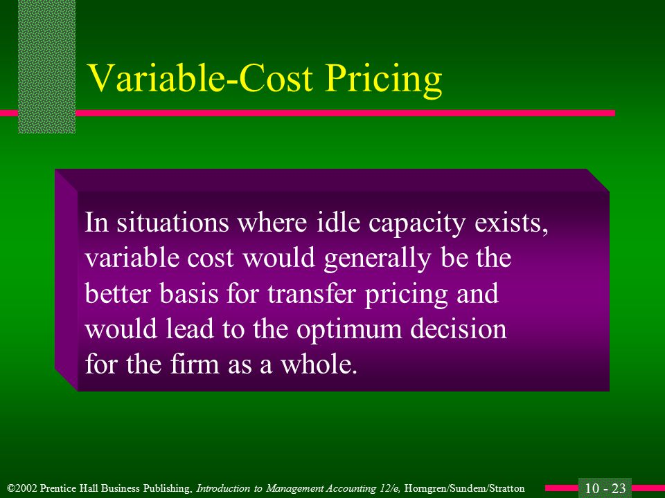 ©2002 Prentice Hall Business Publishing, Introduction to Management Accounting 12/e, Horngren/Sundem/Stratton 10 - 22 Variable-Cost Pricing l When market prices cannot be used, versions of cost-plus-a-profit are often used as a fair substitute.