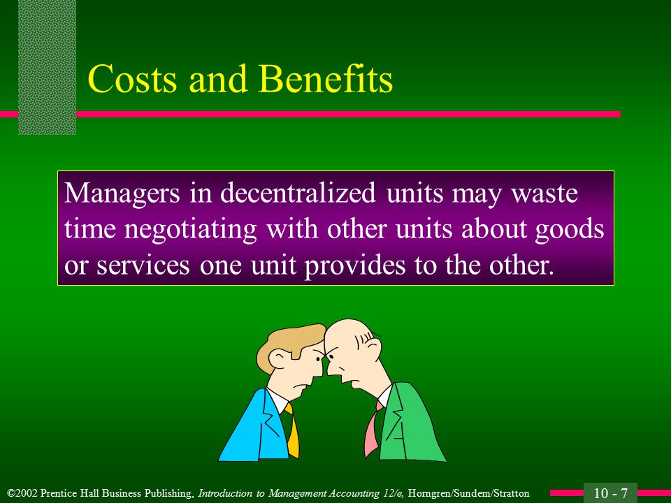 ©2002 Prentice Hall Business Publishing, Introduction to Management Accounting 12/e, Horngren/Sundem/Stratton 10 - 6 Costs and Benefits Costs of decentralization: Managers may make decisions that are not in the organization's best interests.
