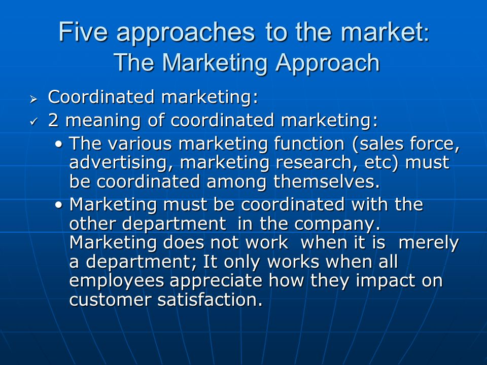 Five approaches to the market : The Marketing Approach  Customer Orientation: Customer retention is more critical than customer attraction. The key t