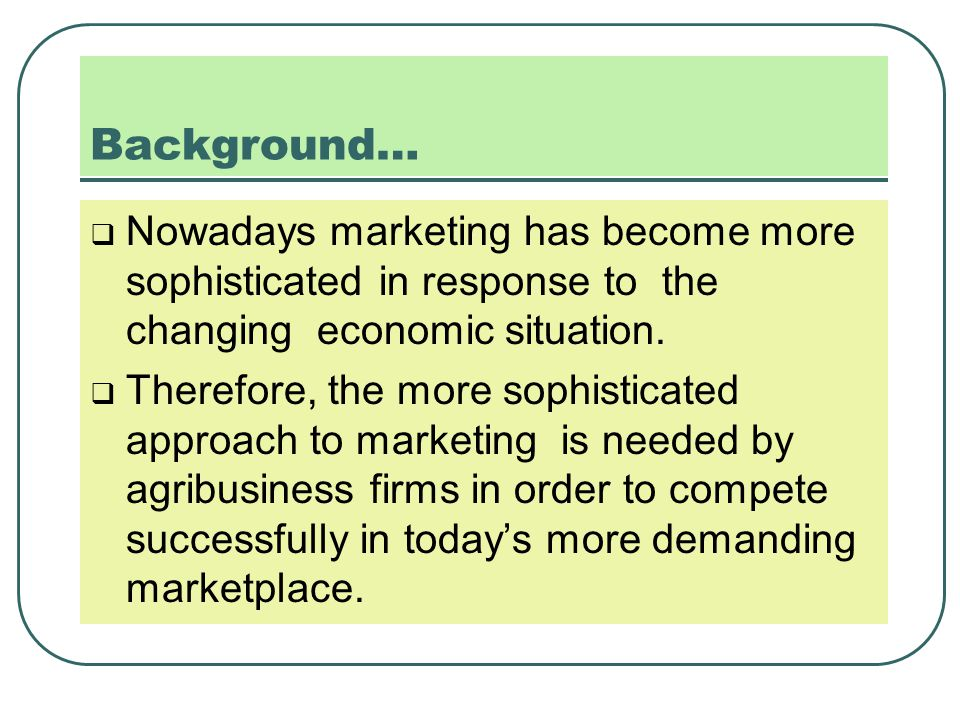 Background…  Nowadays marketing has become more sophisticated in response to the changing economic situation.