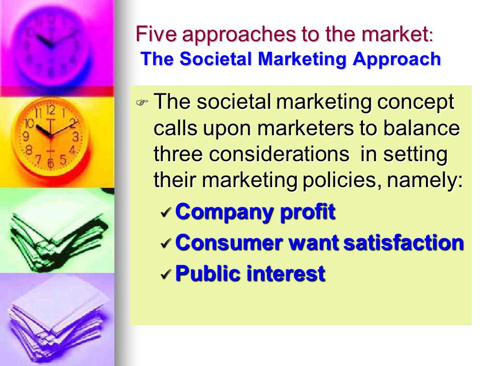 Five approaches to the market : The Societal Marketing Approach  The marketing concept sidesteps the potential conflicts between consumer wants, cons