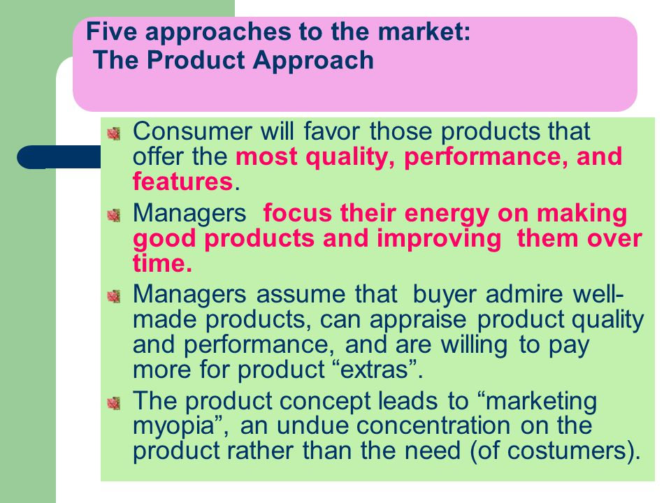 Five approaches to the market: The Product Approach Consumer will favor those products that offer the most quality, performance, and features.