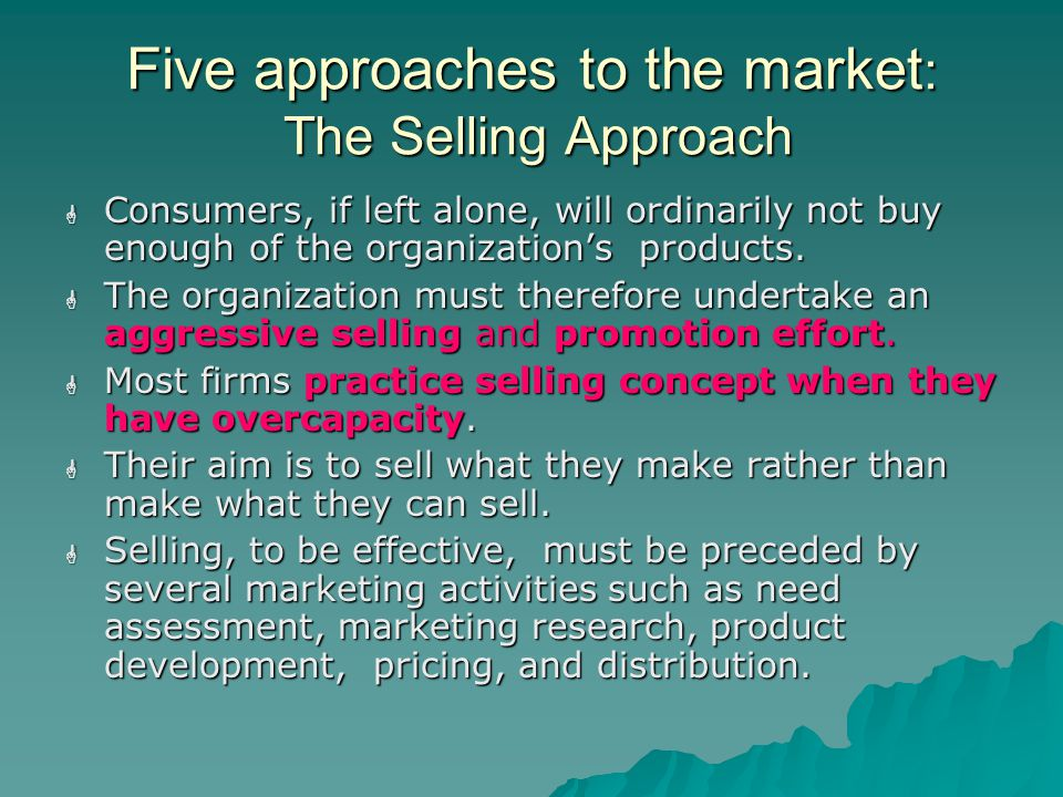 Five approaches to the market : The Selling Approach  Consumers, if left alone, will ordinarily not buy enough of the organization's products.