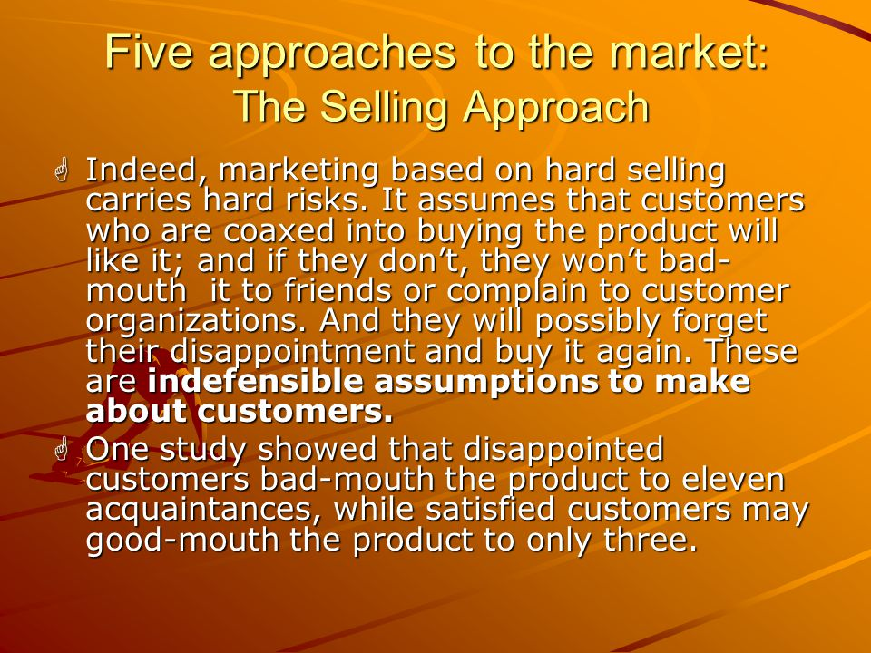 Five approaches to the market : The Selling Approach  Consumers, if left alone, will ordinarily not buy enough of the organization's products.  The