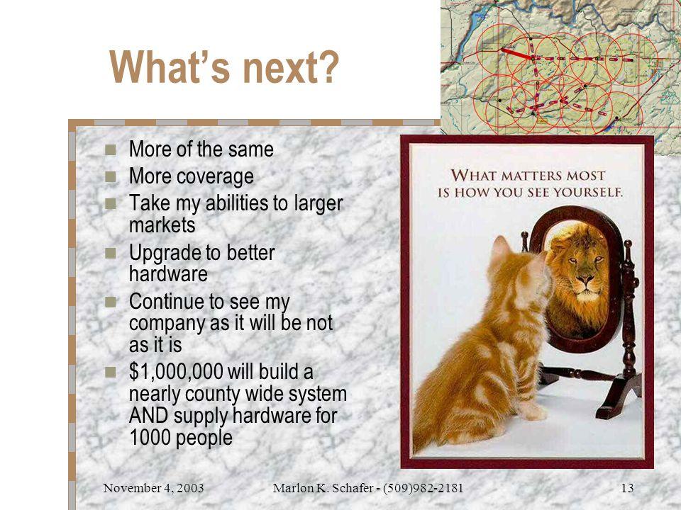 November 4, 2003Marlon K. Schafer - (509)982-218113 What's next.