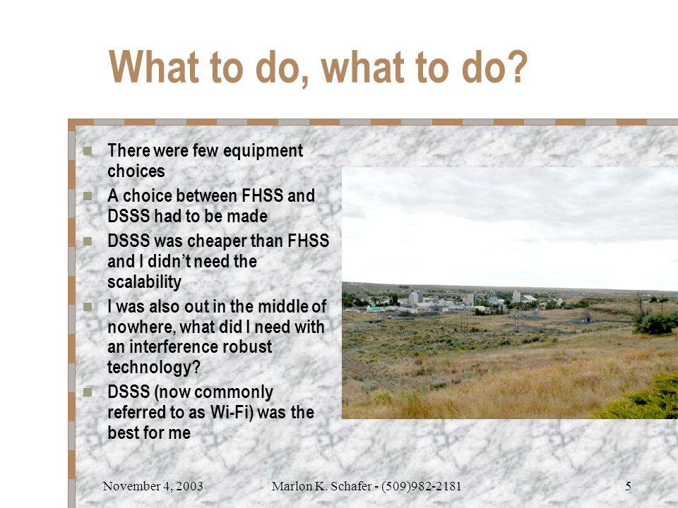 November 4, 2003Marlon K. Schafer - (509)982-21815 What to do, what to do? There were few equipment choices A choice between FHSS and DSSS had to be m