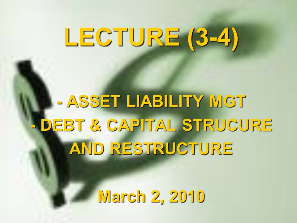 LECTURE (3-4) - ASSET LIABILITY MGT - DEBT & CAPITAL STRUCURE AND RESTRUCTURE March 2, 2010