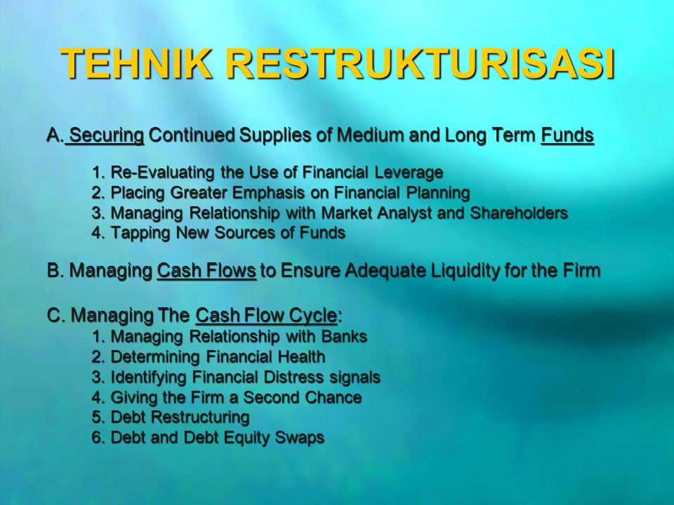 TEHNIK RESTRUKTURISASI A. Securing Continued Supplies of Medium and Long Term Funds 1. Re-Evaluating the Use of Financial Leverage 2. Placing Greater