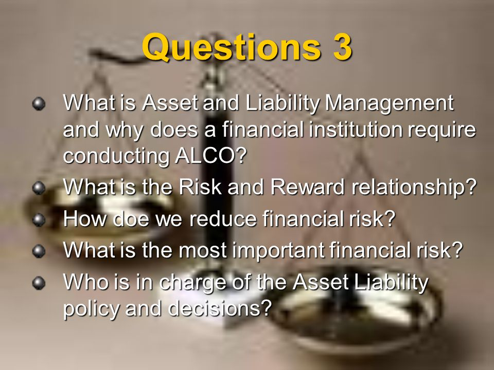 Questions 3 What is Asset and Liability Management and why does a financial institution require conducting ALCO? What is the Risk and Reward relations
