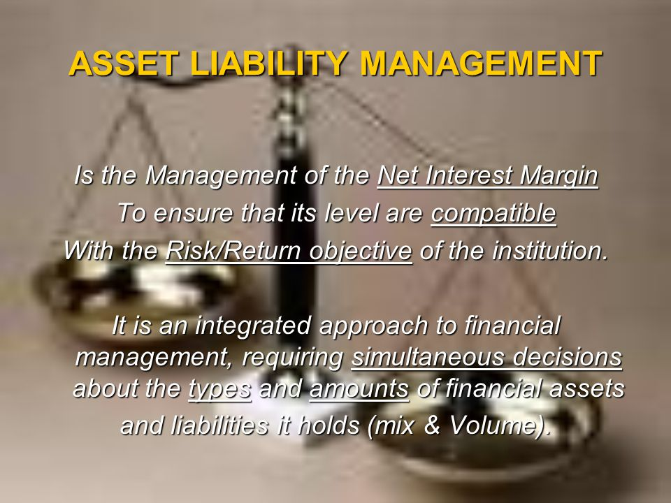 ASSET LIABILITY MANAGEMENT Is the Management of the Net Interest Margin To ensure that its level are compatible With the Risk/Return objective of the institution.