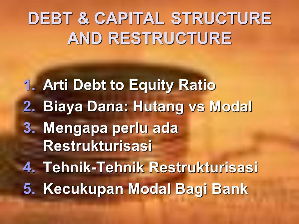 DEBT & CAPITAL STRUCTURE AND RESTRUCTURE 1.Arti Debt to Equity Ratio 2.Biaya Dana: Hutang vs Modal 3.Mengapa perlu ada Restrukturisasi 4.Tehnik-Tehnik Restrukturisasi 5.Kecukupan Modal Bagi Bank