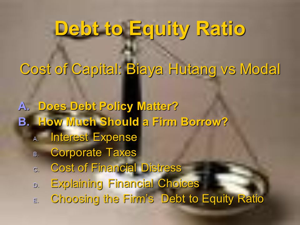 Debt to Equity Ratio Cost of Capital: Biaya Hutang vs Modal A.Does Debt Policy Matter? B.How Much Should a Firm Borrow? A. Interest Expense B. Corpora
