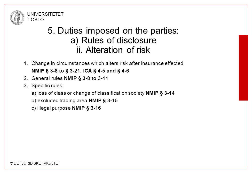 © DET JURIDISKE FAKULTET UNIVERSITETET I OSLO 5. Duties imposed on the parties: a) Rules of disclosure ii. Alteration of risk 1.Change in circumstance
