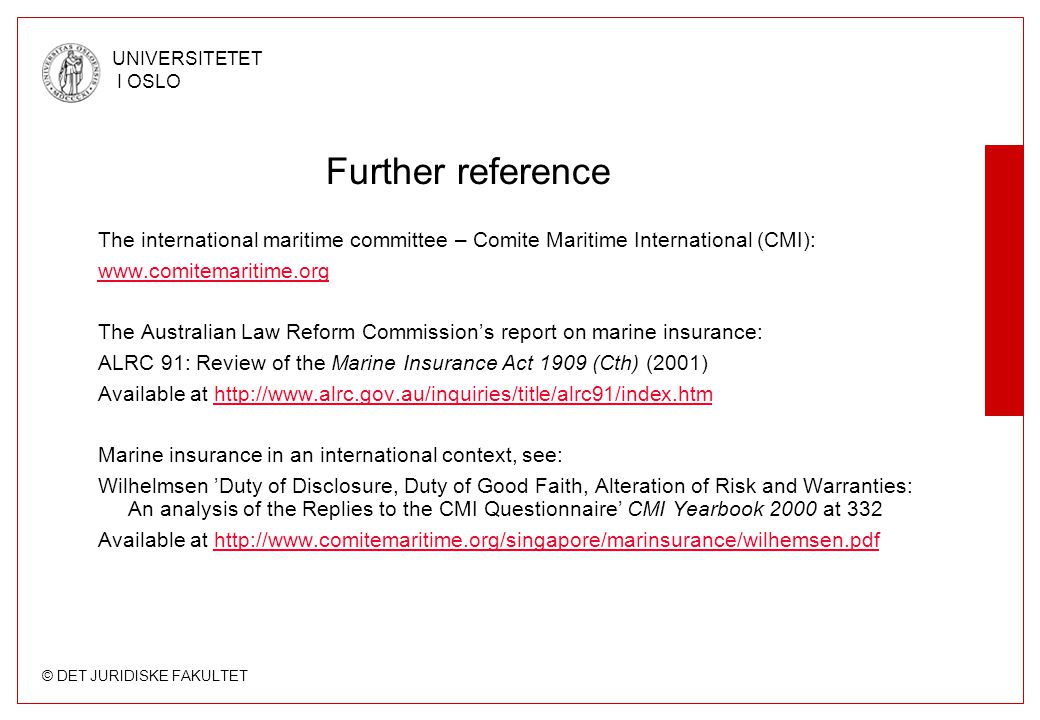 © DET JURIDISKE FAKULTET UNIVERSITETET I OSLO Further reference The international maritime committee – Comite Maritime International (CMI): www.comitemaritime.org The Australian Law Reform Commission's report on marine insurance: ALRC 91: Review of the Marine Insurance Act 1909 (Cth) (2001) Available at http://www.alrc.gov.au/inquiries/title/alrc91/index.htmhttp://www.alrc.gov.au/inquiries/title/alrc91/index.htm Marine insurance in an international context, see: Wilhelmsen 'Duty of Disclosure, Duty of Good Faith, Alteration of Risk and Warranties: An analysis of the Replies to the CMI Questionnaire' CMI Yearbook 2000 at 332 Available at http://www.comitemaritime.org/singapore/marinsurance/wilhemsen.pdfhttp://www.comitemaritime.org/singapore/marinsurance/wilhemsen.pdf