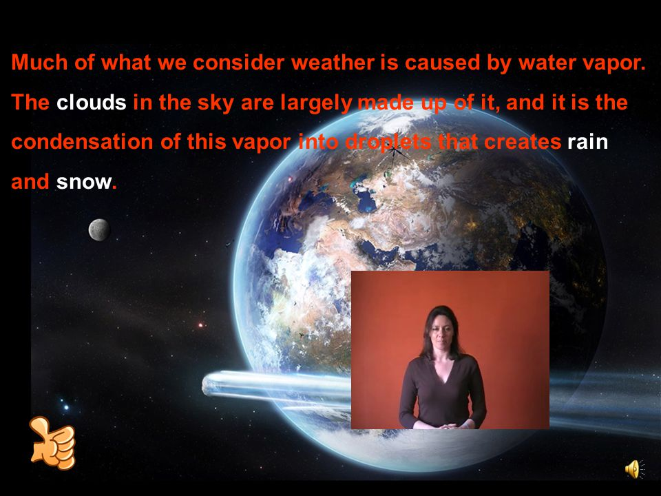 Much of what we consider weather is caused by water vapor. The clouds in the sky are largely made up of it, and it is the condensation of this vapor i