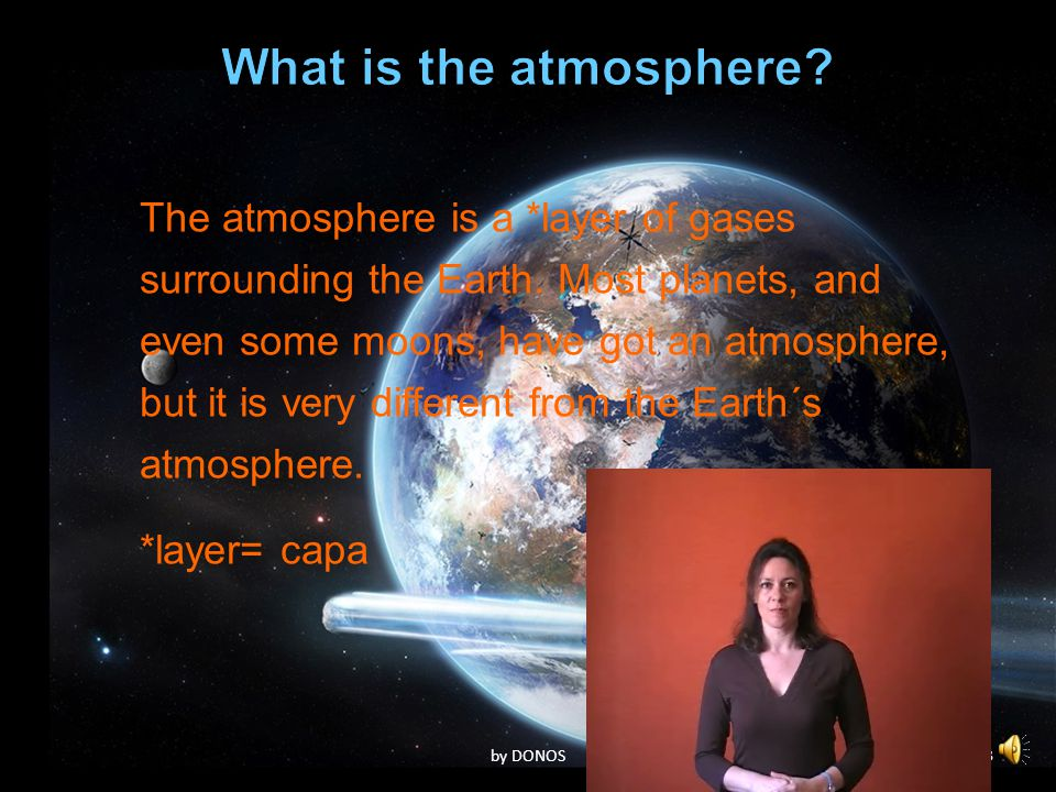 2 The atmosphere is a *layer of gases surrounding the Earth. Most planets, and even some moons, have got an atmosphere, but it is very different from