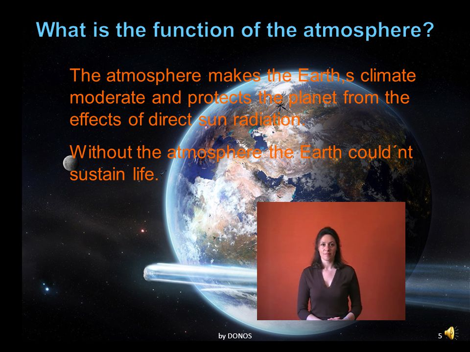4 The atmosphere makes the Earth,s climate moderate and protects the planet from the effects of direct sun radiation. Without the atmosphere the Earth
