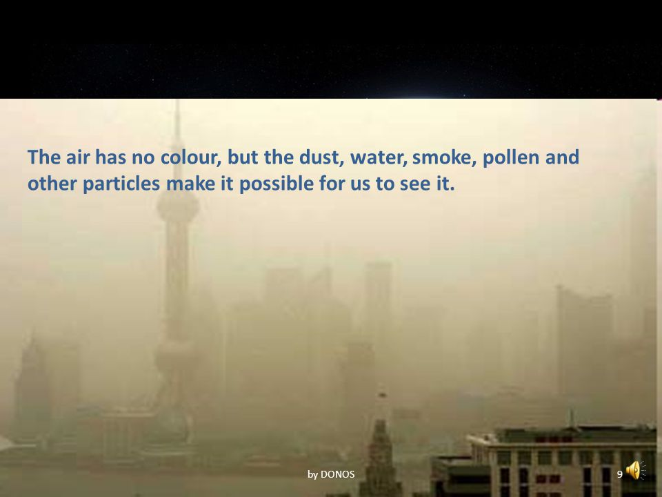 The air has no colour, but the dust, water, smoke, pollen and other particles make it possible for us to see it.