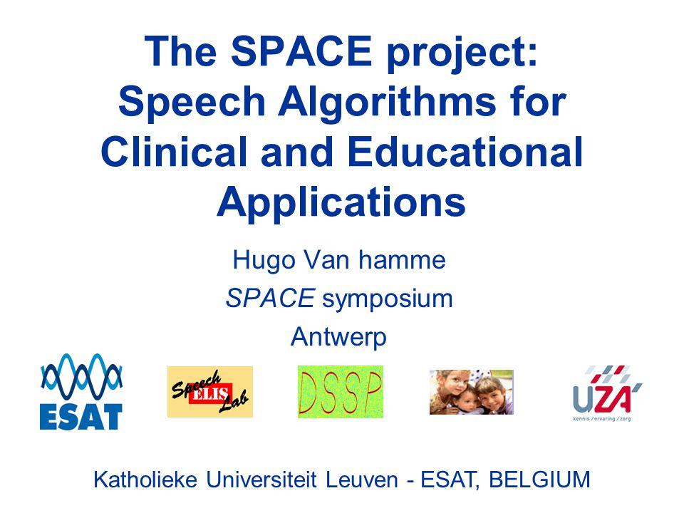 Katholieke Universiteit Leuven - ESAT, BELGIUM The SPACE project: Speech Algorithms for Clinical and Educational Applications Hugo Van hamme SPACE symposium Antwerp