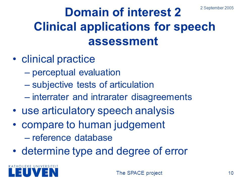 The SPACE project 10 2 September 2005 Domain of interest 2 Clinical applications for speech assessment clinical practice –perceptual evaluation –subjective tests of articulation –interrater and intrarater disagreements use articulatory speech analysis compare to human judgement –reference database determine type and degree of error