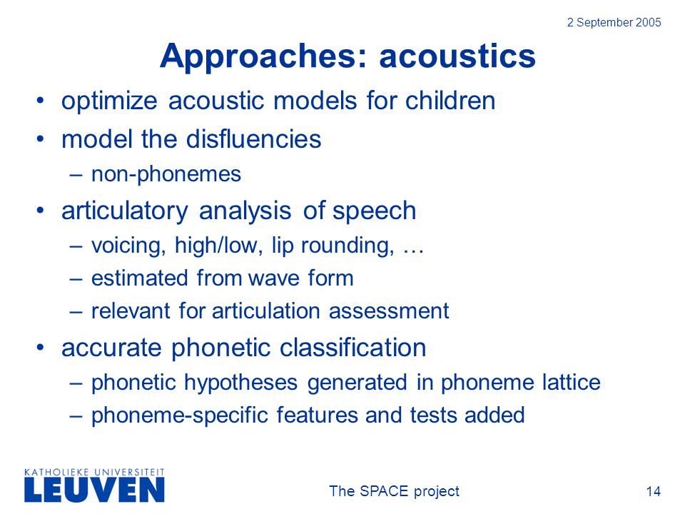 The SPACE project 14 2 September 2005 Approaches: acoustics optimize acoustic models for children model the disfluencies –non-phonemes articulatory analysis of speech –voicing, high/low, lip rounding, … –estimated from wave form –relevant for articulation assessment accurate phonetic classification –phonetic hypotheses generated in phoneme lattice –phoneme-specific features and tests added