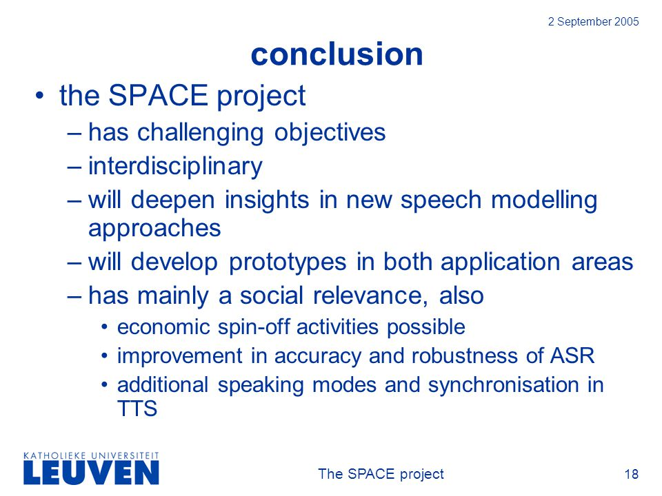The SPACE project 18 2 September 2005 conclusion the SPACE project –has challenging objectives –interdisciplinary –will deepen insights in new speech modelling approaches –will develop prototypes in both application areas –has mainly a social relevance, also economic spin-off activities possible improvement in accuracy and robustness of ASR additional speaking modes and synchronisation in TTS