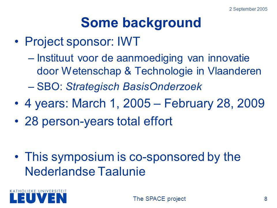 The SPACE project 8 2 September 2005 Some background Project sponsor: IWT –Instituut voor de aanmoediging van innovatie door Wetenschap & Technologie in Vlaanderen –SBO: Strategisch BasisOnderzoek 4 years: March 1, 2005 – February 28, 2009 28 person-years total effort This symposium is co-sponsored by the Nederlandse Taalunie