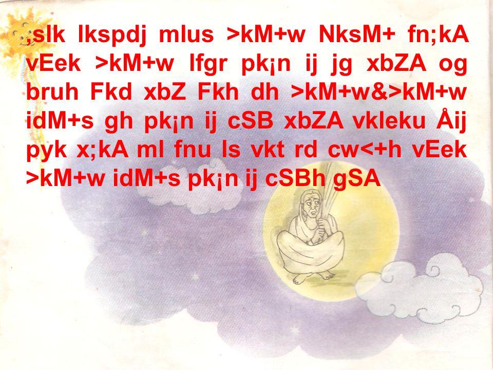 ,slk lkspdj mlus >kM+w NksM+ fn;kA vEek >kM+w lfgr pk¡n ij jg xbZA og bruh Fkd xbZ Fkh dh >kM+w&>kM+w idM+s gh pk¡n ij cSB xbZA vkleku Åij pyk x;kA ml fnu ls vkt rd cw kM+w idM+s pk¡n ij cSBh gSA