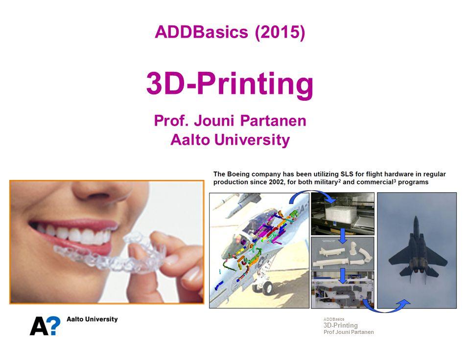 ADDBasics 3D-Printing Prof Jouni Partanen ADDBasics (2015) 3D-Printing Prof. Jouni Partanen Aalto University