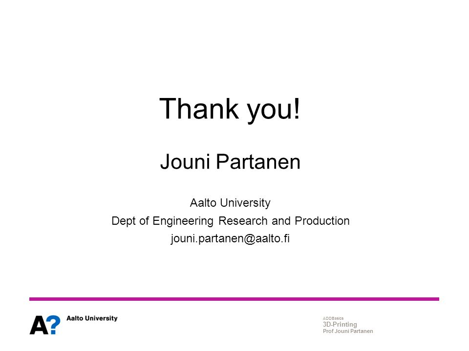 ADDBasics 3D-Printing Prof Jouni Partanen Thank you! Jouni Partanen Aalto University Dept of Engineering Research and Production jouni.partanen@aalto.